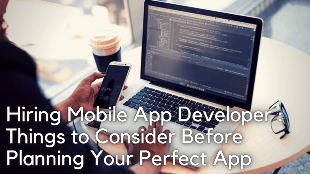 Hiring Mobile App Developer: Things to Consider Before Planning Your Perfect App