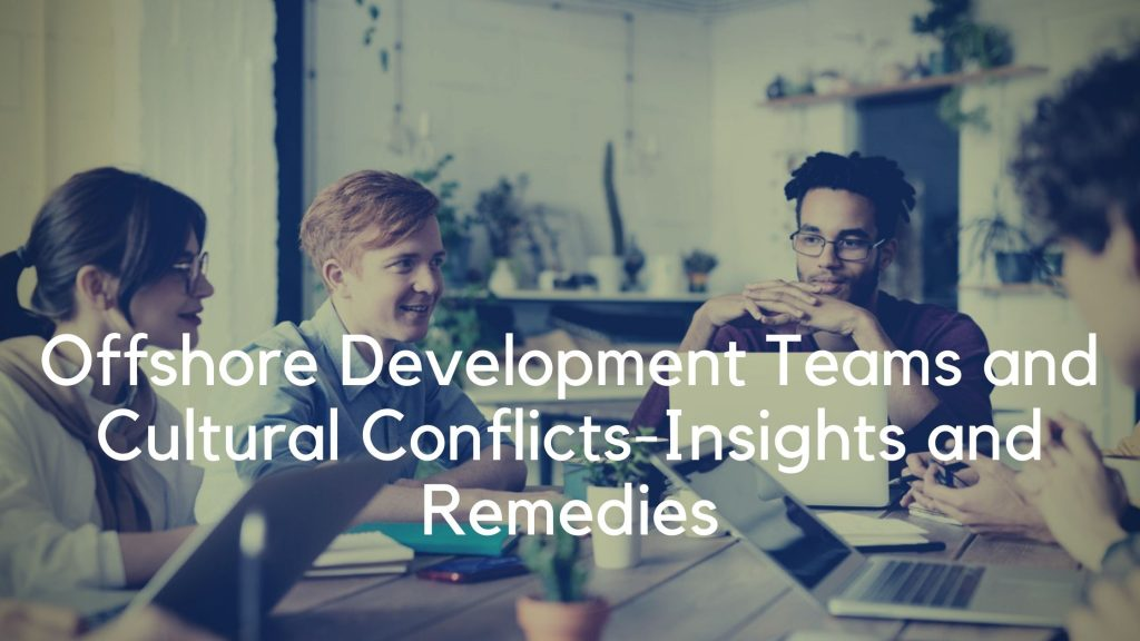 Offshore development teams and Cultural Conflicts- Insights and Remedies